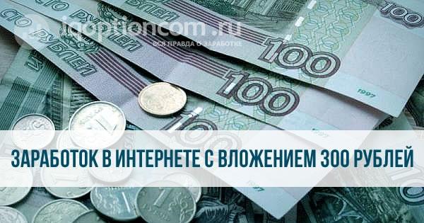 Как заработать в интернете вложив 300 рублей